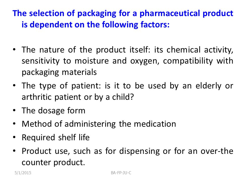 The selection of packaging for a pharmaceutical product is dependent on the following factors: The nature of the product itself: its chemical activity, sensitivity to moisture and oxygen, compatibility with packaging materials The type of patient: is it to be used by an elderly or arthritic patient or by a child.