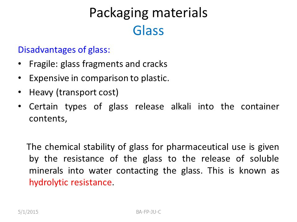 Packaging materials Glass Disadvantages of glass: Fragile: glass fragments and cracks Expensive in comparison to plastic. Heavy (transport cost) Certa