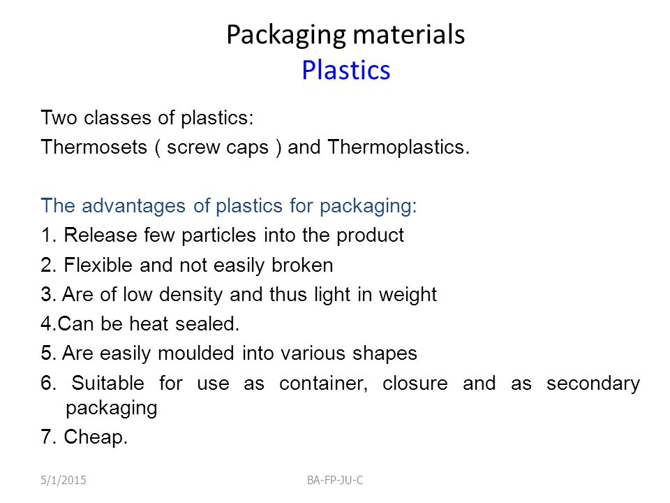 Packaging materials Plastics Two classes of plastics: Thermosets ( screw caps ) and Thermoplastics. The advantages of plastics for packaging: 1. Relea