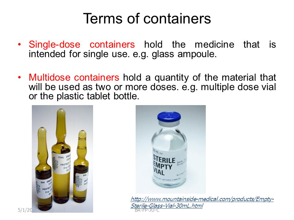 Terms of containers Single-dose containers hold the medicine that is intended for single use. e.g. glass ampoule. Multidose containers hold a quantity