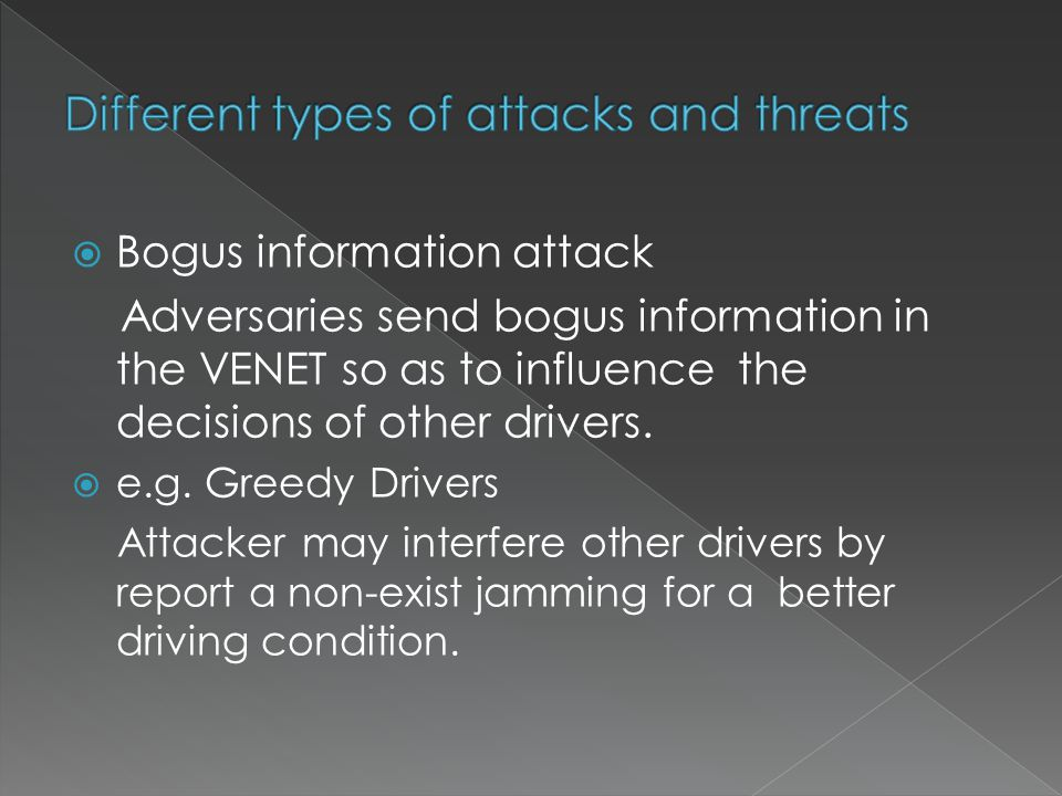  Bogus information attack Adversaries send bogus information in the VENET so as to influence the decisions of other drivers.