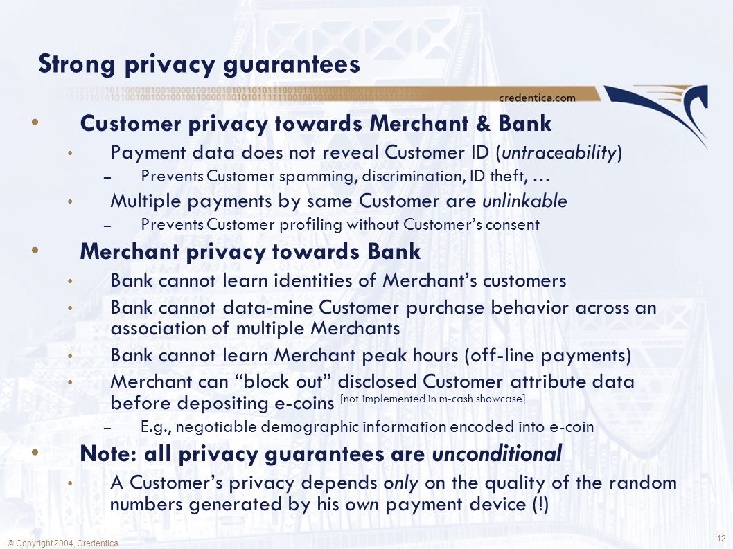 12 © Copyright 2004, Credentica Strong privacy guarantees Customer privacy towards Merchant & Bank Payment data does not reveal Customer ID (untraceability) – Prevents Customer spamming, discrimination, ID theft, … Multiple payments by same Customer are unlinkable – Prevents Customer profiling without Customer's consent Merchant privacy towards Bank Bank cannot learn identities of Merchant's customers Bank cannot data-mine Customer purchase behavior across an association of multiple Merchants Bank cannot learn Merchant peak hours (off-line payments) Merchant can block out disclosed Customer attribute data before depositing e-coins [not implemented in m-cash showcase] – E.g., negotiable demographic information encoded into e-coin Note: all privacy guarantees are unconditional A Customer's privacy depends only on the quality of the random numbers generated by his own payment device (!)