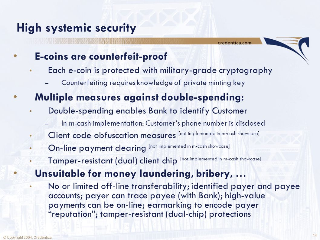 14 © Copyright 2004, Credentica High systemic security E-coins are counterfeit-proof Each e-coin is protected with military-grade cryptography – Counterfeiting requires knowledge of private minting key Multiple measures against double-spending: Double-spending enables Bank to identify Customer – In m-cash implementation: Customer's phone number is disclosed Client code obfuscation measures [not implemented in m-cash showcase] On-line payment clearing [not implemented in m-cash showcase] Tamper-resistant (dual) client chip [not implemented in m-cash showcase] Unsuitable for money laundering, bribery, … No or limited off-line transferability; identified payer and payee accounts; payer can trace payee (with Bank); high-value payments can be on-line; earmarking to encode payer reputation ; tamper-resistant (dual-chip) protections
