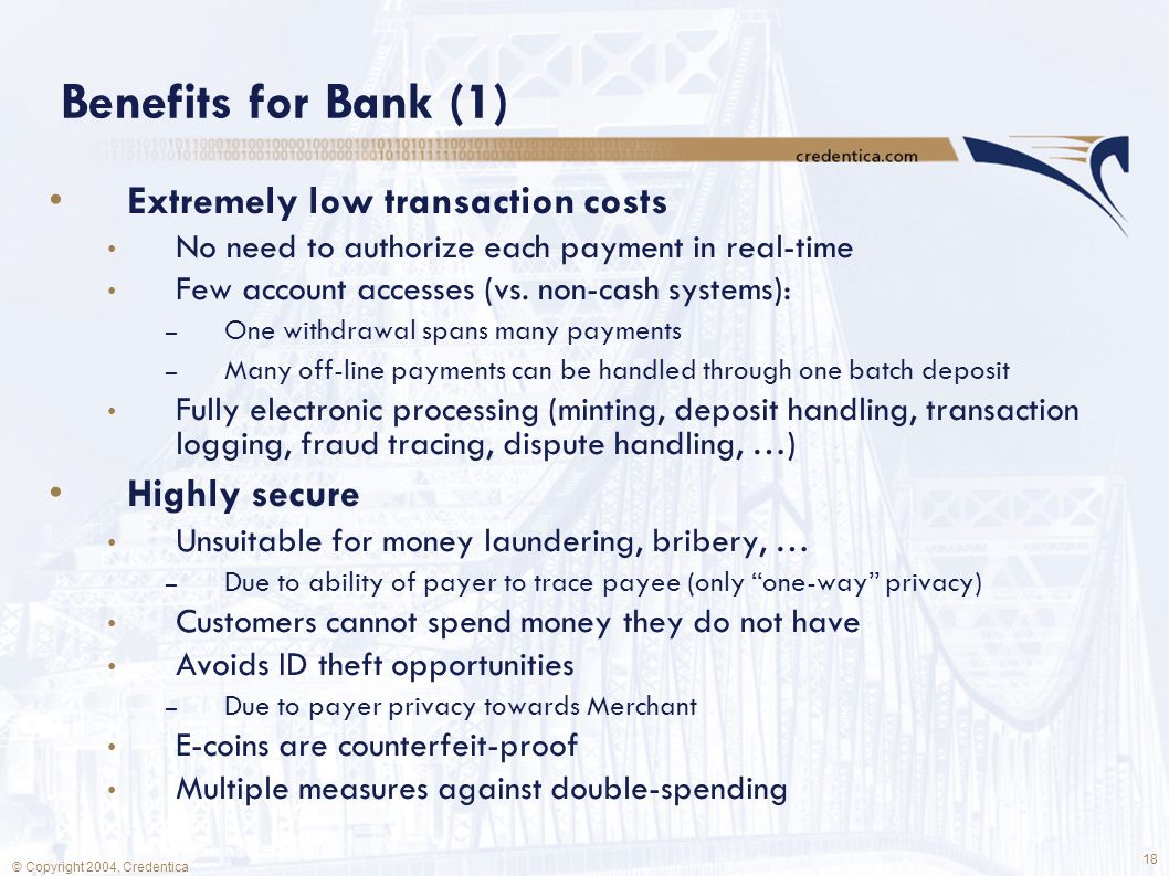 18 © Copyright 2004, Credentica Benefits for Bank (1) Extremely low transaction costs No need to authorize each payment in real-time Few account accesses (vs.
