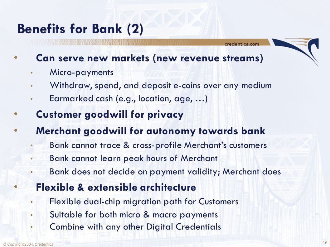 19 © Copyright 2004, Credentica Benefits for Bank (2) Can serve new markets (new revenue streams) Micro-payments Withdraw, spend, and deposit e-coins over any medium Earmarked cash (e.g., location, age, …) Customer goodwill for privacy Merchant goodwill for autonomy towards bank Bank cannot trace & cross-profile Merchant's customers Bank cannot learn peak hours of Merchant Bank does not decide on payment validity; Merchant does Flexible & extensible architecture Flexible dual-chip migration path for Customers Suitable for both micro & macro payments Combine with any other Digital Credentials
