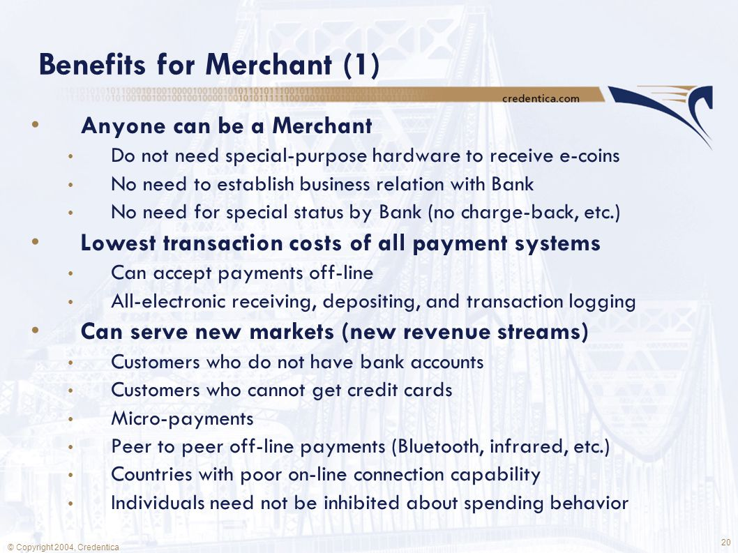 20 © Copyright 2004, Credentica Benefits for Merchant (1) Anyone can be a Merchant Do not need special-purpose hardware to receive e-coins No need to establish business relation with Bank No need for special status by Bank (no charge-back, etc.) Lowest transaction costs of all payment systems Can accept payments off-line All-electronic receiving, depositing, and transaction logging Can serve new markets (new revenue streams) Customers who do not have bank accounts Customers who cannot get credit cards Micro-payments Peer to peer off-line payments (Bluetooth, infrared, etc.) Countries with poor on-line connection capability Individuals need not be inhibited about spending behavior