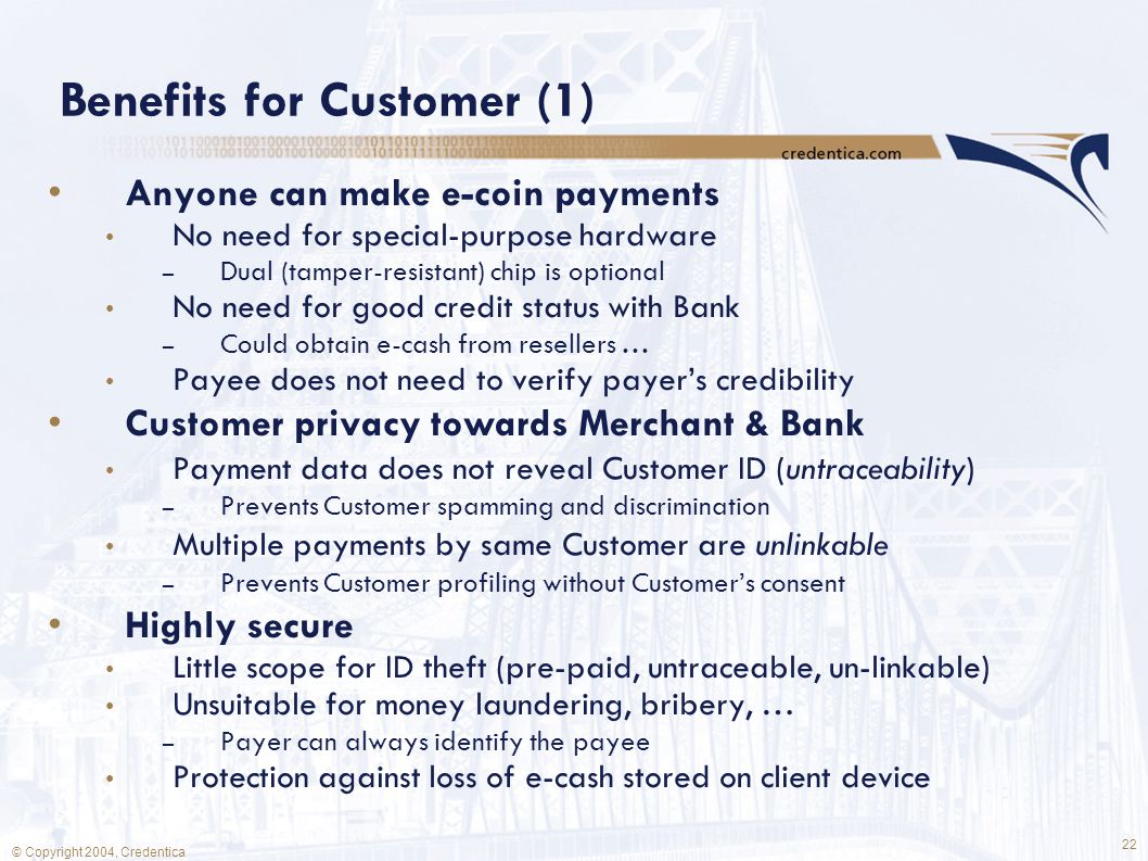 22 © Copyright 2004, Credentica Benefits for Customer (1) Anyone can make e-coin payments No need for special-purpose hardware – Dual (tamper-resistant) chip is optional No need for good credit status with Bank – Could obtain e-cash from resellers … Payee does not need to verify payer's credibility Customer privacy towards Merchant & Bank Payment data does not reveal Customer ID (untraceability) – Prevents Customer spamming and discrimination Multiple payments by same Customer are unlinkable – Prevents Customer profiling without Customer's consent Highly secure Little scope for ID theft (pre-paid, untraceable, un-linkable) Unsuitable for money laundering, bribery, … – Payer can always identify the payee Protection against loss of e-cash stored on client device