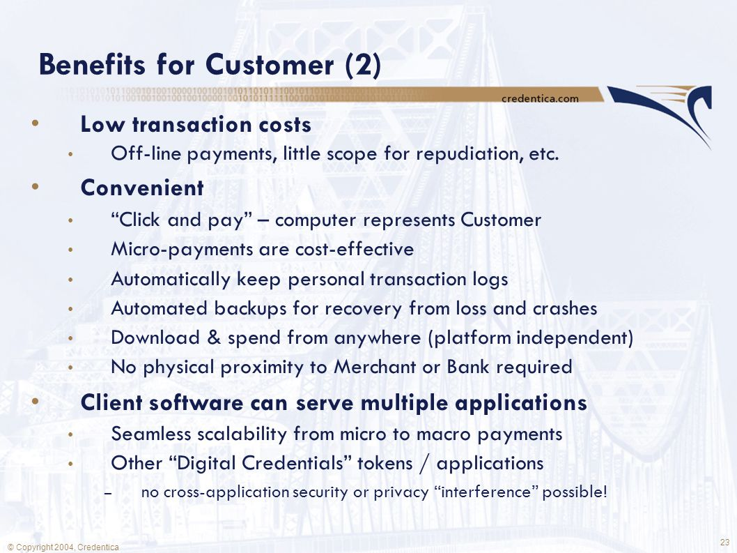 23 © Copyright 2004, Credentica Benefits for Customer (2) Low transaction costs Off-line payments, little scope for repudiation, etc.
