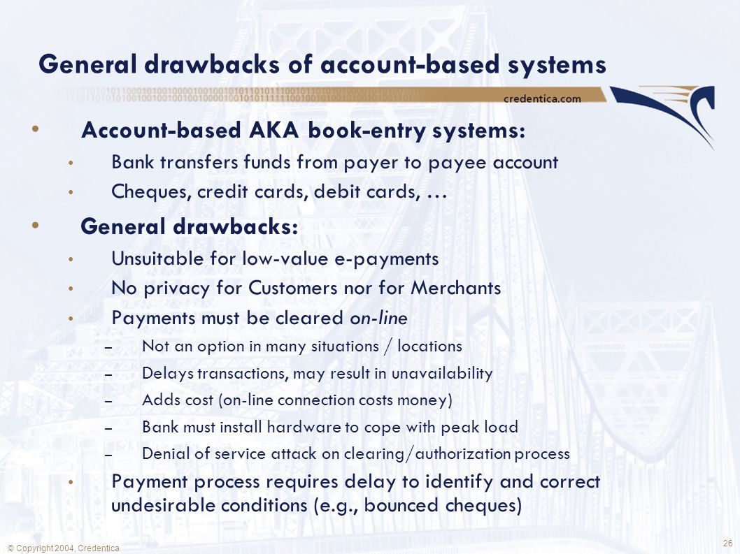 26 © Copyright 2004, Credentica General drawbacks of account-based systems Account-based AKA book-entry systems: Bank transfers funds from payer to payee account Cheques, credit cards, debit cards, … General drawbacks: Unsuitable for low-value e-payments No privacy for Customers nor for Merchants Payments must be cleared on-line – Not an option in many situations / locations – Delays transactions, may result in unavailability – Adds cost (on-line connection costs money) – Bank must install hardware to cope with peak load – Denial of service attack on clearing/authorization process Payment process requires delay to identify and correct undesirable conditions (e.g., bounced cheques)