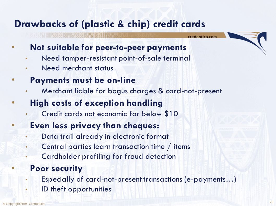 28 © Copyright 2004, Credentica Drawbacks of (plastic & chip) credit cards Not suitable for peer-to-peer payments Need tamper-resistant point-of-sale terminal Need merchant status Payments must be on-line Merchant liable for bogus charges & card-not-present High costs of exception handling Credit cards not economic for below $10 Even less privacy than cheques: Data trail already in electronic format Central parties learn transaction time / items Cardholder profiling for fraud detection Poor security Especially of card-not-present transactions (e-payments…) ID theft opportunities