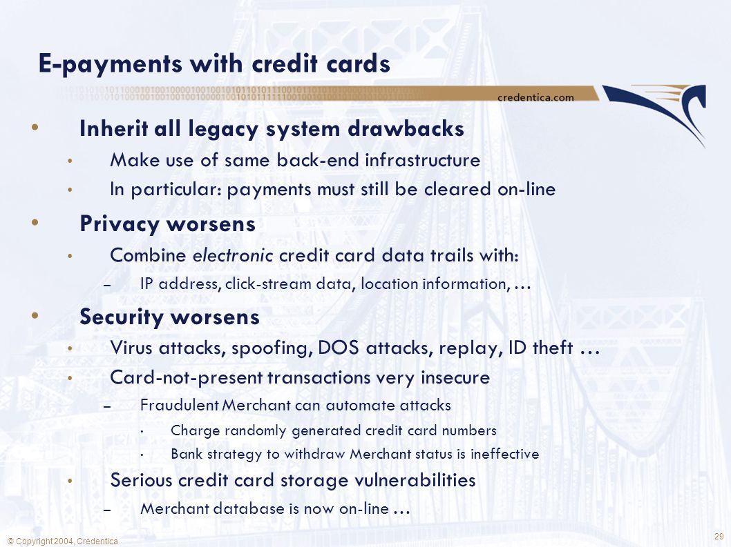 29 © Copyright 2004, Credentica E-payments with credit cards Inherit all legacy system drawbacks Make use of same back-end infrastructure In particular: payments must still be cleared on-line Privacy worsens Combine electronic credit card data trails with: – IP address, click-stream data, location information, … Security worsens Virus attacks, spoofing, DOS attacks, replay, ID theft … Card-not-present transactions very insecure – Fraudulent Merchant can automate attacks Charge randomly generated credit card numbers Bank strategy to withdraw Merchant status is ineffective Serious credit card storage vulnerabilities – Merchant database is now on-line …