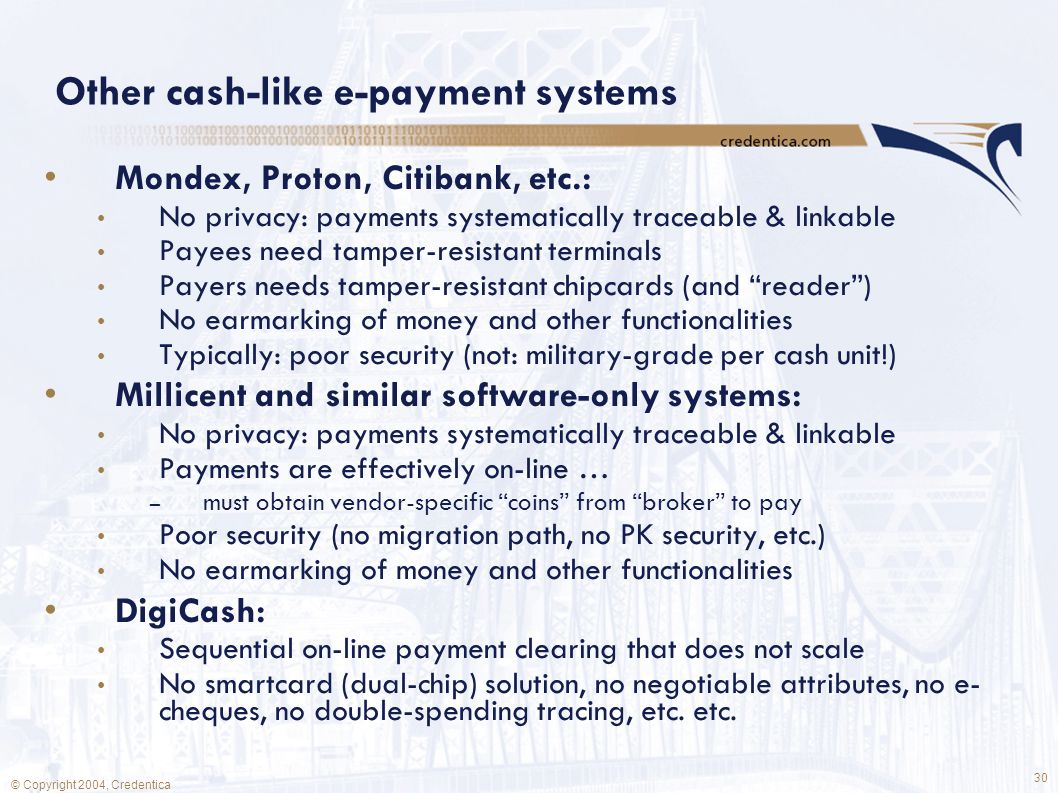 30 © Copyright 2004, Credentica Other cash-like e-payment systems Mondex, Proton, Citibank, etc.: No privacy: payments systematically traceable & linkable Payees need tamper-resistant terminals Payers needs tamper-resistant chipcards (and reader ) No earmarking of money and other functionalities Typically: poor security (not: military-grade per cash unit!) Millicent and similar software-only systems: No privacy: payments systematically traceable & linkable Payments are effectively on-line … – must obtain vendor-specific coins from broker to pay Poor security (no migration path, no PK security, etc.) No earmarking of money and other functionalities DigiCash: Sequential on-line payment clearing that does not scale No smartcard (dual-chip) solution, no negotiable attributes, no e- cheques, no double-spending tracing, etc.