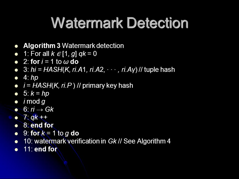 Watermark Detection Algorithm 3 Watermark detection 1: For all k ∈ [1, g] qk = 0 2: for i = 1 to ω do 3: hi = HASH(K, ri.A1, ri.A2, · · ·, ri.Aγ) // tuple hash 4: hp i = HASH(K, ri.P ) // primary key hash 5: k = hp i mod g 6: ri → Gk 7: qk ++ 8: end for 9: for k = 1 to g do 10: watermark verification in Gk // See Algorithm 4 11: end for
