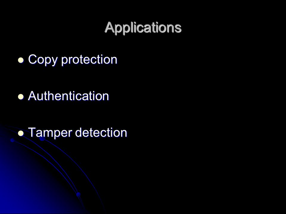 Applications Copy protection Copy protection Authentication Authentication Tamper detection Tamper detection