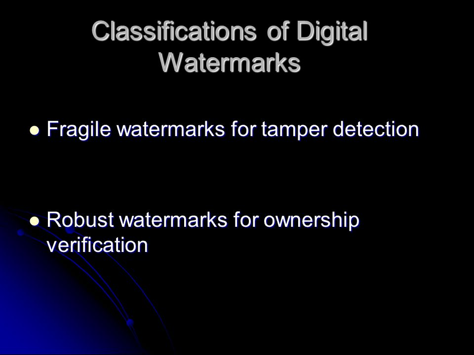 Classifications of Digital Watermarks Fragile watermarks for tamper detection Fragile watermarks for tamper detection Robust watermarks for ownership verification Robust watermarks for ownership verification