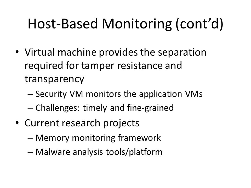Host-Based Monitoring (cont'd) Virtual machine provides the separation required for tamper resistance and transparency – Security VM monitors the application VMs – Challenges: timely and fine-grained Current research projects – Memory monitoring framework – Malware analysis tools/platform