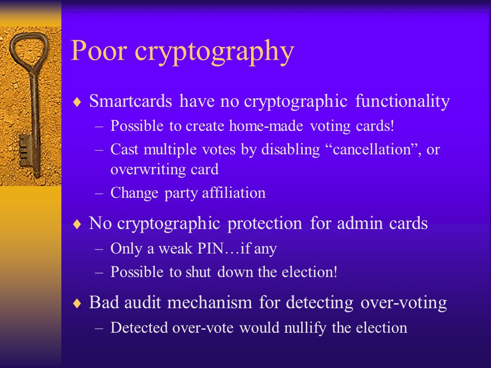 "Poor cryptography  Smartcards have no cryptographic functionality –Possible to create home-made voting cards! –Cast multiple votes by disabling ""canc"