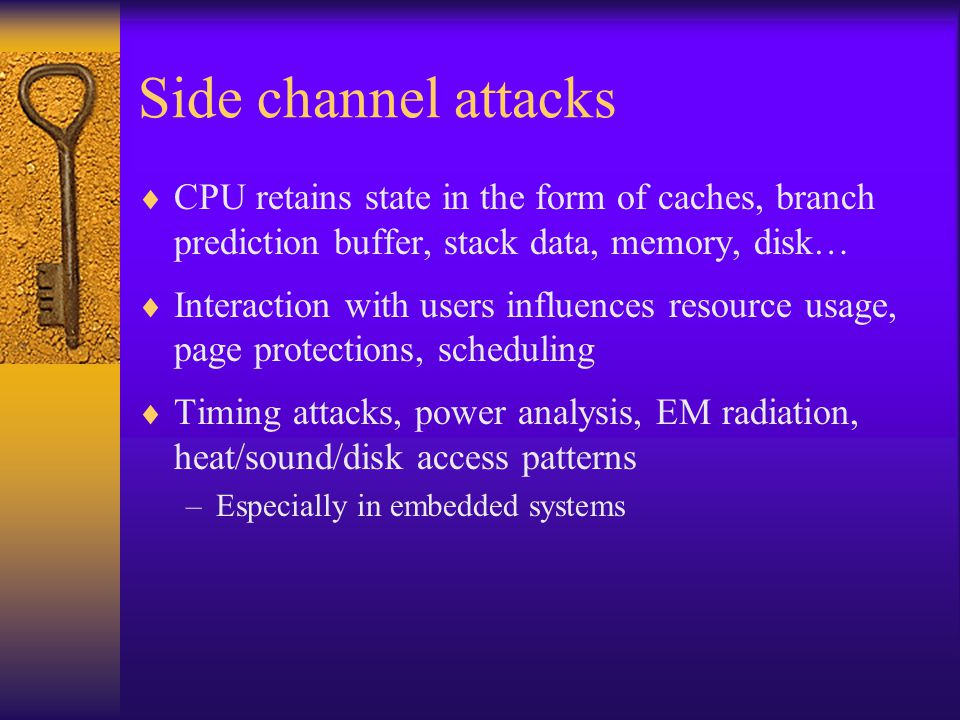 Side channel attacks  CPU retains state in the form of caches, branch prediction buffer, stack data, memory, disk…  Interaction with users influence