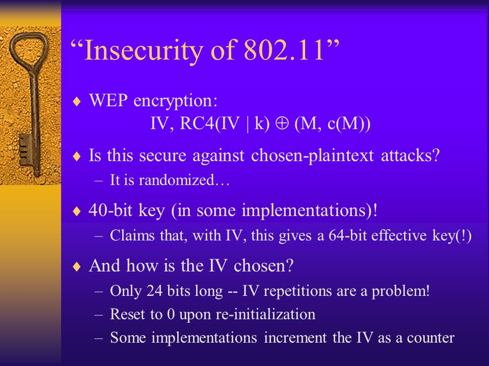 Insecurity of 802.11  A repeating IV allows the attacker to compute the XOR of two plaintexts –We have discussed already how this can be damaging  Small IV space means the attacker can build a dictionary of (IV, RC4(IV | k)) pairs –If portions of some plaintexts known (e.g., predictable fields), this enables determination of other plaintexts