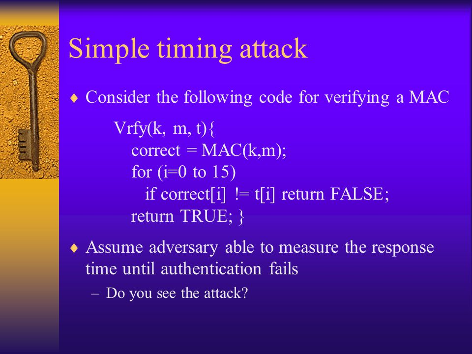 Simple timing attack  Consider the following code for verifying a MAC Vrfy(k, m, t){ correct = MAC(k,m); for (i=0 to 15) if correct[i] != t[i] return