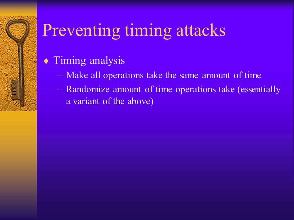 Preventing timing attacks  Timing analysis –Make all operations take the same amount of time –Randomize amount of time operations take (essentially a variant of the above)