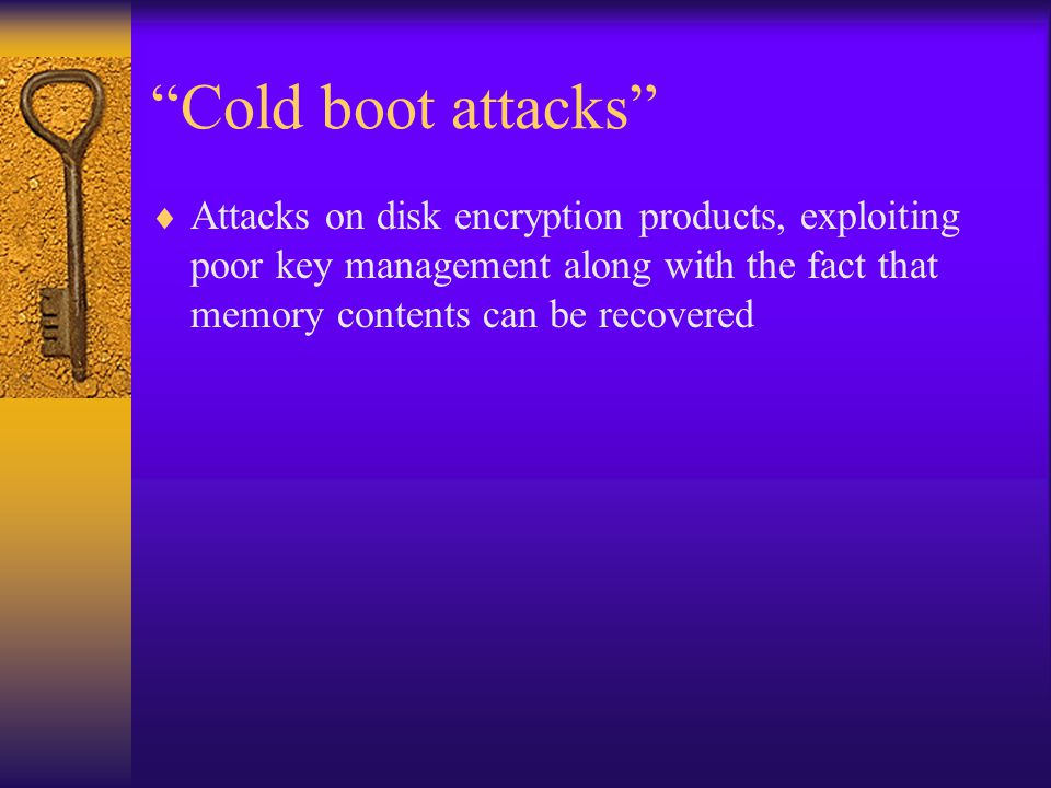 """Cold boot attacks""  Attacks on disk encryption products, exploiting poor key management along with the fact that memory contents can be recovered"