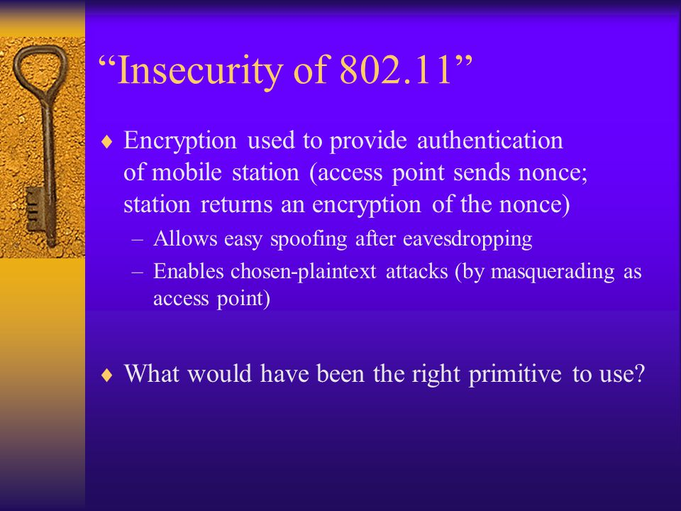 Insecurity of 802.11  No cryptographic integrity protection –CRC-32 checksum is linear (i.e., c(x  y) = c(x)  c(y)) and unkeyed, and therefore easy to attack Can effect arbitrary shifts of an unknown message –Allows IP redirection attack – change destination IP address of a packet to one owned by the attacker –Allows TCP reaction attacks Modify ciphertexts, and look at whether TCP checksum is accepted by the receiver Form of chosen-ciphertext attack