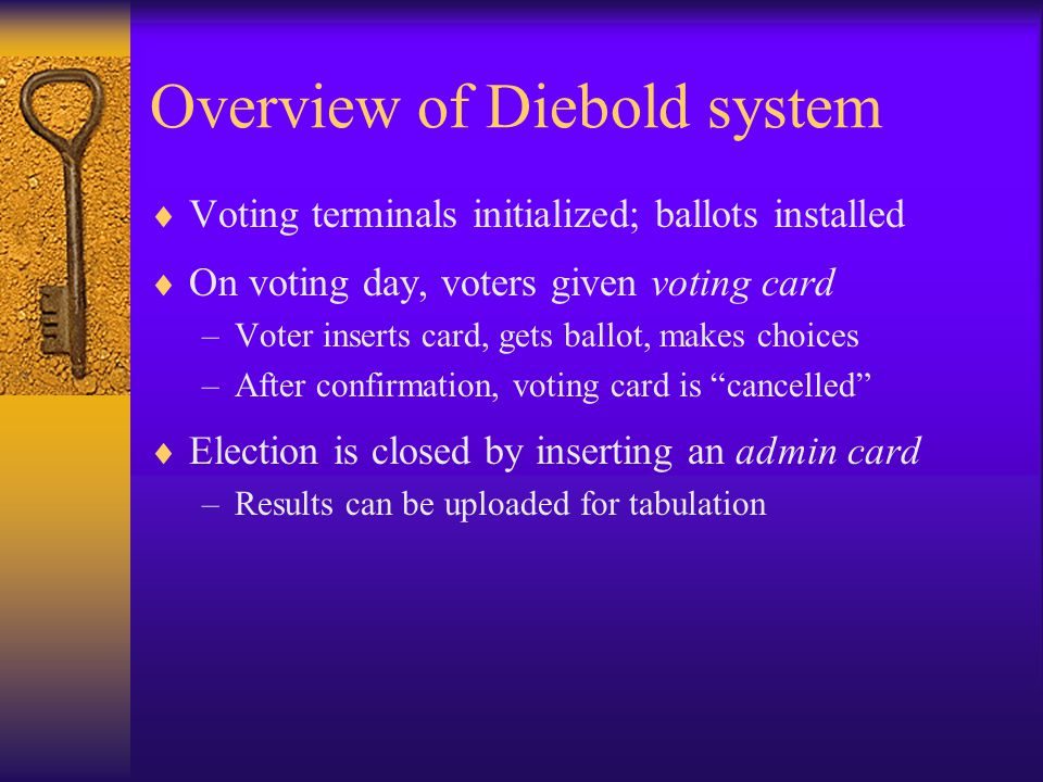 Overview of Diebold system  Voting terminals initialized; ballots installed  On voting day, voters given voting card –Voter inserts card, gets ballo