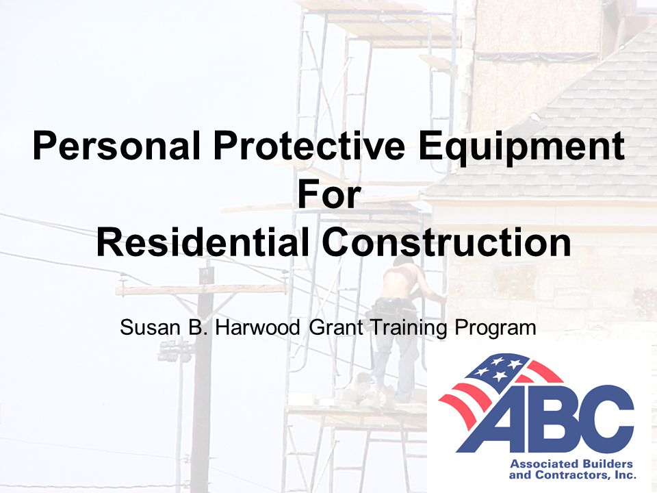 Developed under an OSHA Susan B. Harwood Grant, #46F4-HT01, by the Associated Builders and Contractors-Central Texas Chapter 1 Personal Protective Equ