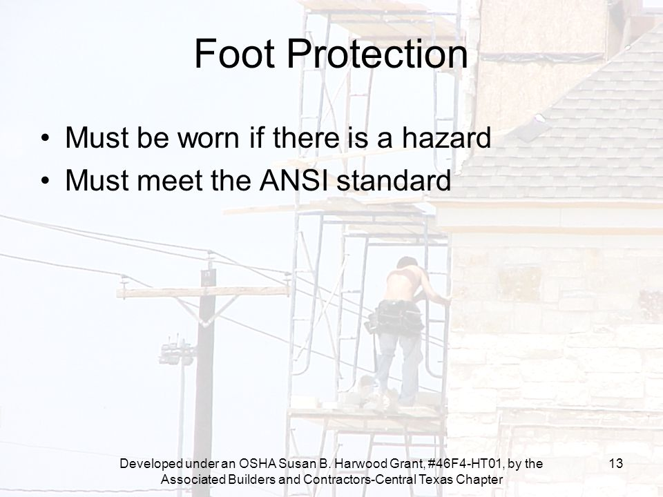 Developed under an OSHA Susan B. Harwood Grant, #46F4-HT01, by the Associated Builders and Contractors-Central Texas Chapter 13 Foot Protection Must b