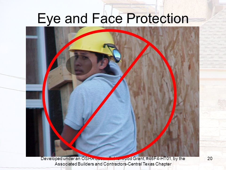 Developed under an OSHA Susan B. Harwood Grant, #46F4-HT01, by the Associated Builders and Contractors-Central Texas Chapter 20 Eye and Face Protectio