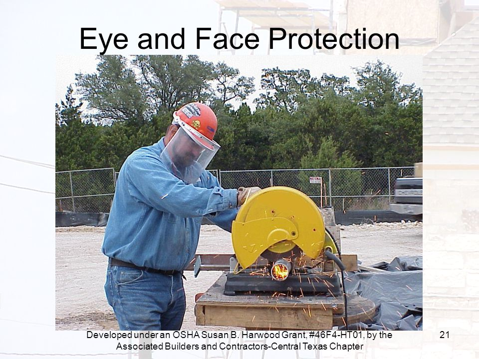 Developed under an OSHA Susan B. Harwood Grant, #46F4-HT01, by the Associated Builders and Contractors-Central Texas Chapter 21 Eye and Face Protectio