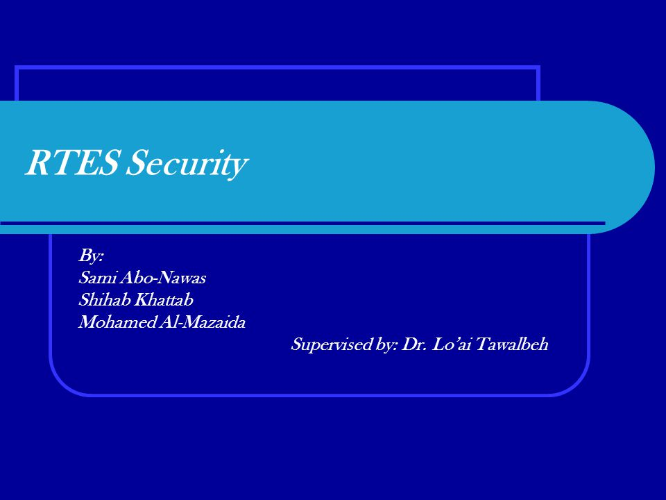 RTES Security By: Sami Abo-Nawas Shihab Khattab Mohamed Al-Mazaida Supervised by: Dr.