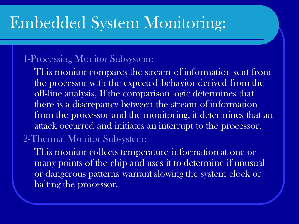 Embedded System Monitoring: 1-Processing Monitor Subsystem: This monitor compares the stream of information sent from the processor with the expected behavior derived from the off-line analysis, If the comparison logic determines that there is a discrepancy between the stream of information from the processor and the monitoring, it determines that an attack occurred and initiates an interrupt to the processor.