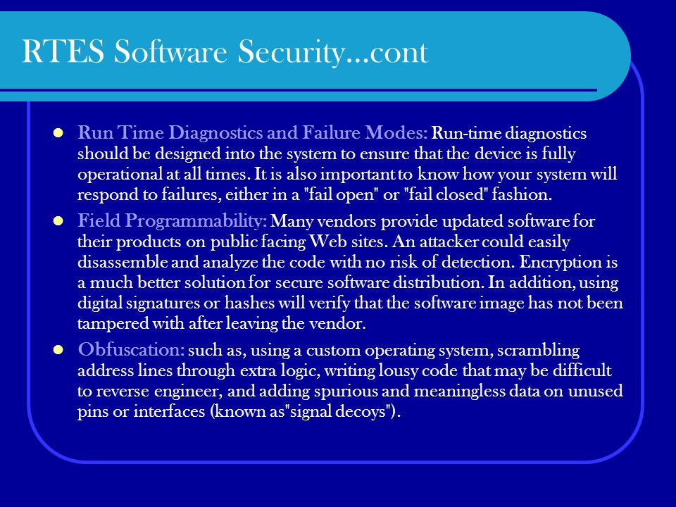 RTES Software Security…cont Run Time Diagnostics and Failure Modes: Run-time diagnostics should be designed into the system to ensure that the device is fully operational at all times.