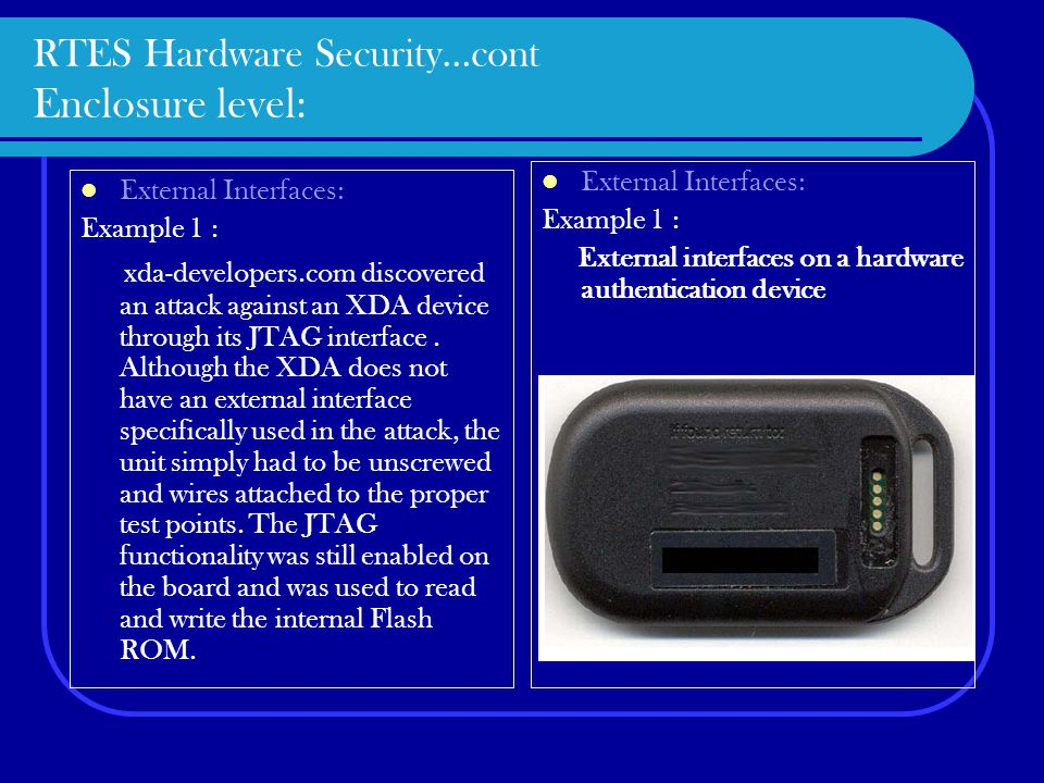 RTES Hardware Security…cont Enclosure level: External Interfaces: Example 1 : xda-developers.com discovered an attack against an XDA device through its JTAG interface.