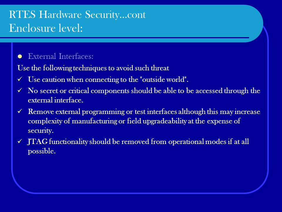 RTES Hardware Security…cont Enclosure level: External Interfaces: Use the following techniques to avoid such threat Use caution when connecting to the outside world .