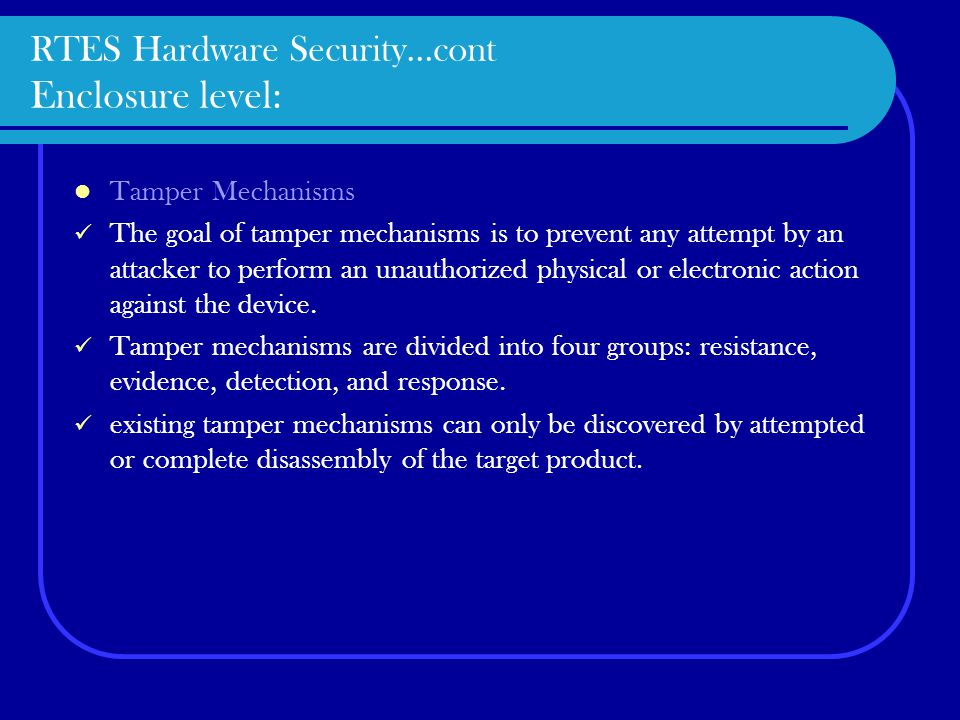 RTES Hardware Security…cont Enclosure level: Tamper Mechanisms The goal of tamper mechanisms is to prevent any attempt by an attacker to perform an unauthorized physical or electronic action against the device.