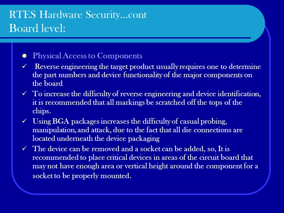RTES Hardware Security…cont Board level: Physical Access to Components Reverse engineering the target product usually requires one to determine the part numbers and device functionality of the major components on the board To increase the difficulty of reverse engineering and device identification, it is recommended that all markings be scratched off the tops of the chips.