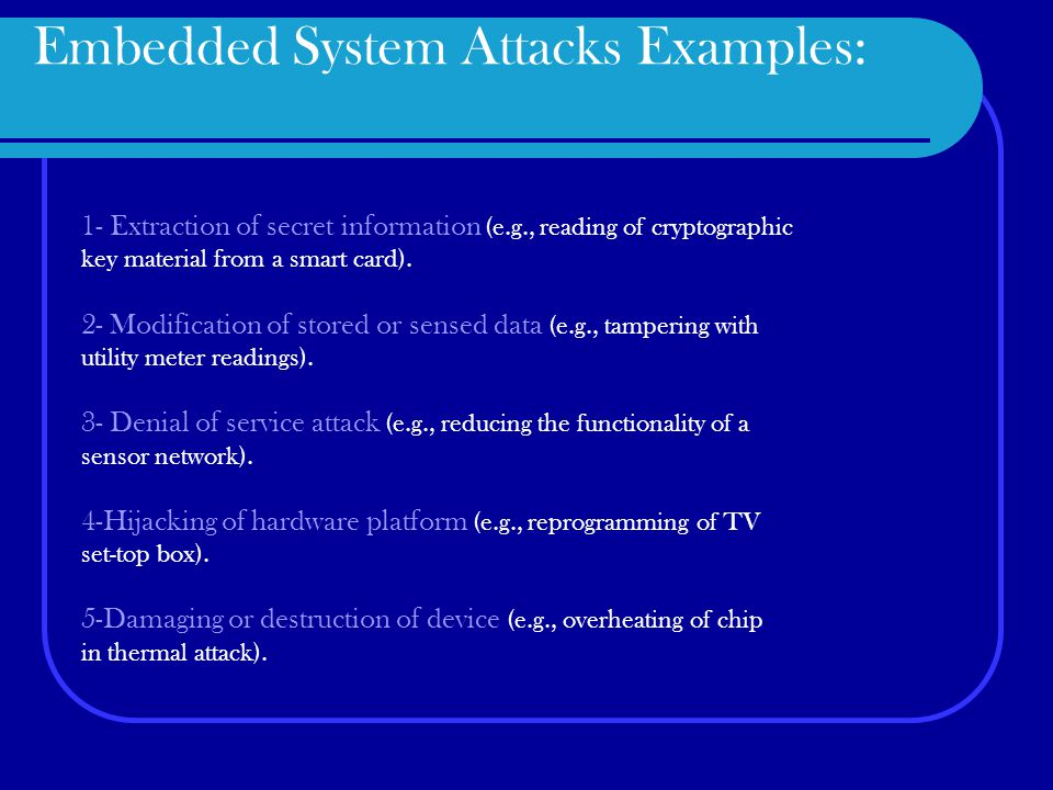 Embedded System Attacks Examples: 1- Extraction of secret information (e.g., reading of cryptographic key material from a smart card).