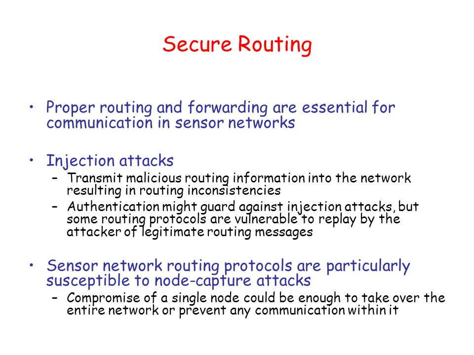 Secure Routing Proper routing and forwarding are essential for communication in sensor networks Injection attacks –Transmit malicious routing information into the network resulting in routing inconsistencies –Authentication might guard against injection attacks, but some routing protocols are vulnerable to replay by the attacker of legitimate routing messages Sensor network routing protocols are particularly susceptible to node-capture attacks –Compromise of a single node could be enough to take over the entire network or prevent any communication within it