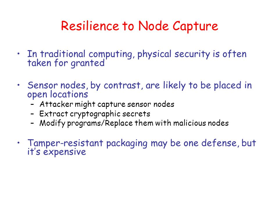 Resilience to Node Capture In traditional computing, physical security is often taken for granted Sensor nodes, by contrast, are likely to be placed in open locations –Attacker might capture sensor nodes –Extract cryptographic secrets –Modify programs/Replace them with malicious nodes Tamper-resistant packaging may be one defense, but it's expensive