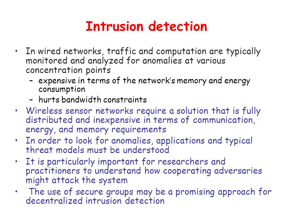 Intrusion detection In wired networks, traffic and computation are typically monitored and analyzed for anomalies at various concentration points –expensive in terms of the network's memory and energy consumption –hurts bandwidth constraints Wireless sensor networks require a solution that is fully distributed and inexpensive in terms of communication, energy, and memory requirements In order to look for anomalies, applications and typical threat models must be understood It is particularly important for researchers and practitioners to understand how cooperating adversaries might attack the system The use of secure groups may be a promising approach for decentralized intrusion detection