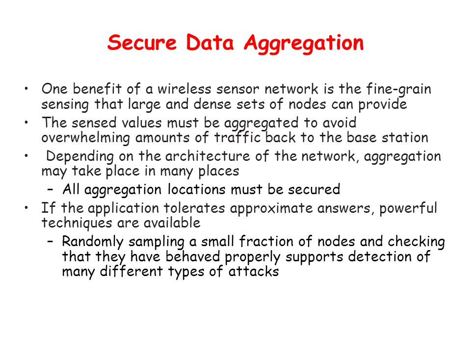 Secure Data Aggregation One benefit of a wireless sensor network is the fine-grain sensing that large and dense sets of nodes can provide The sensed values must be aggregated to avoid overwhelming amounts of traffic back to the base station Depending on the architecture of the network, aggregation may take place in many places –All aggregation locations must be secured If the application tolerates approximate answers, powerful techniques are available –Randomly sampling a small fraction of nodes and checking that they have behaved properly supports detection of many different types of attacks