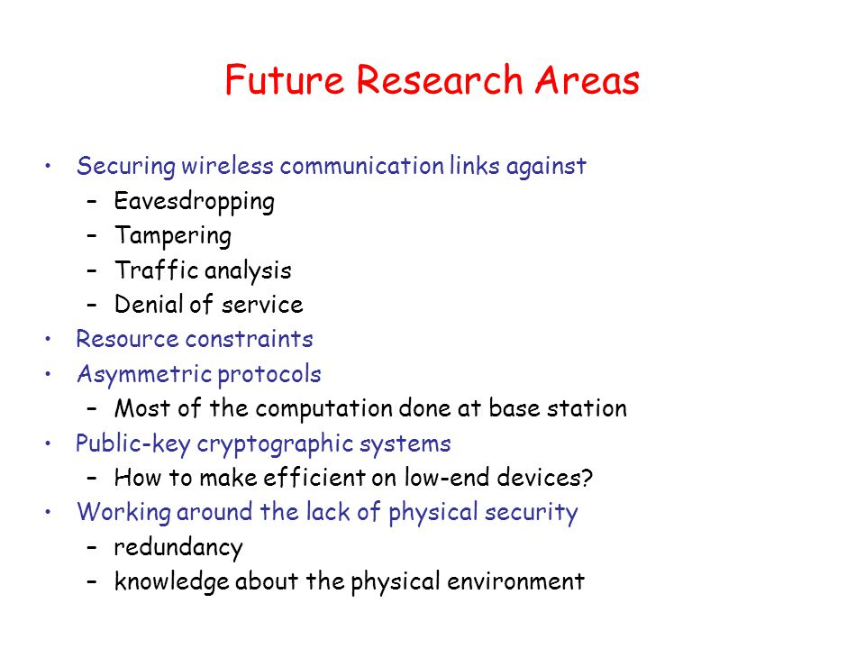Future Research Areas Securing wireless communication links against –Eavesdropping –Tampering –Traffic analysis –Denial of service Resource constraints Asymmetric protocols –Most of the computation done at base station Public-key cryptographic systems –How to make efficient on low-end devices.