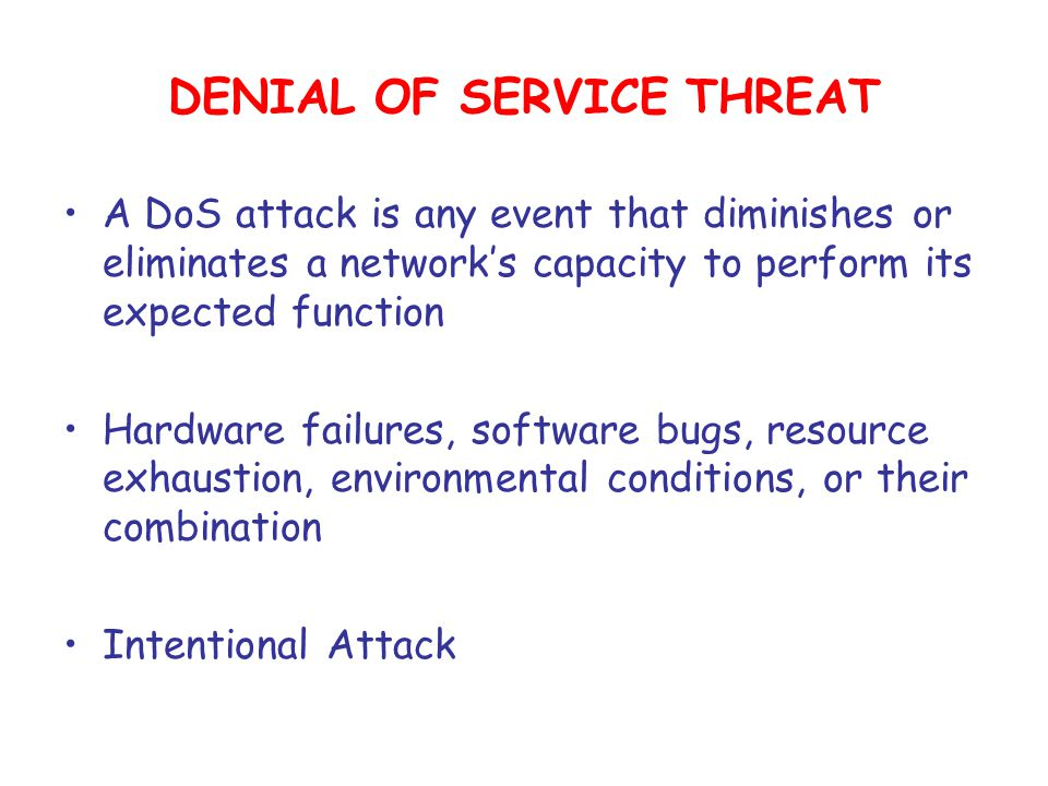 DENIAL OF SERVICE THREAT A DoS attack is any event that diminishes or eliminates a network's capacity to perform its expected function Hardware failures, software bugs, resource exhaustion, environmental conditions, or their combination Intentional Attack