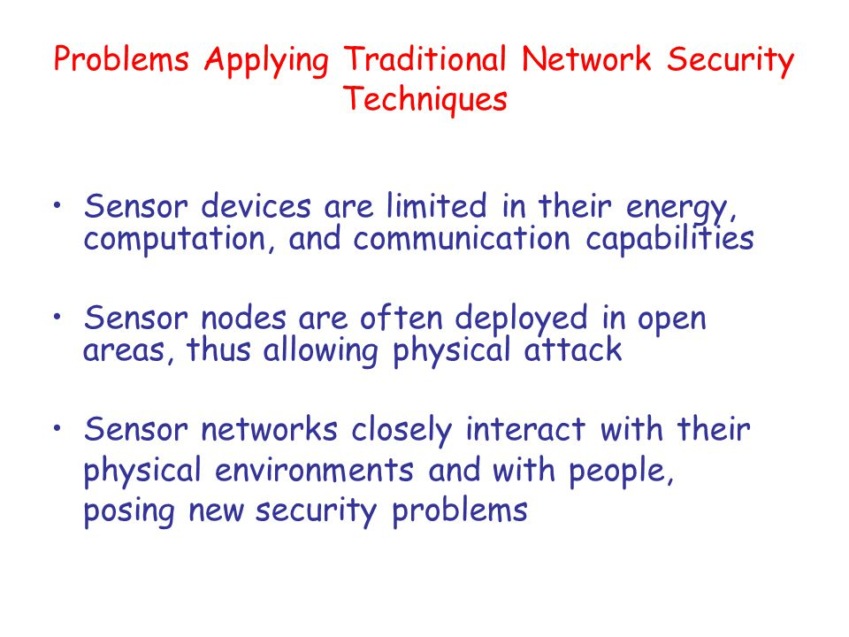 Adversary Capability Physically damaged or manipulated node –May be less powerful than a normally functioning node Subverted nodes (or added ones) –Interact with the network only through software –As powerful as other nodes Immensely more powerful adversaries –Existing wired network with virtually unlimited computational and energy resources possible