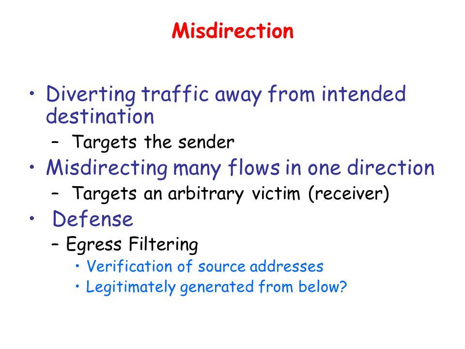 Misdirection Diverting traffic away from intended destination – Targets the sender Misdirecting many flows in one direction – Targets an arbitrary victim (receiver) Defense –Egress Filtering Verification of source addresses Legitimately generated from below