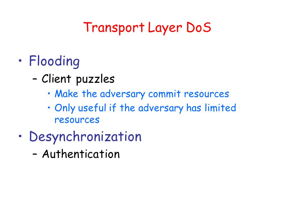 Transport Layer DoS Flooding –Client puzzles Make the adversary commit resources Only useful if the adversary has limited resources Desynchronization –Authentication