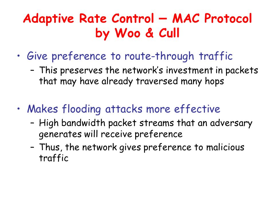 Adaptive Rate Control – MAC Protocol by Woo & Cull Give preference to route-through traffic –This preserves the network's investment in packets that may have already traversed many hops Makes flooding attacks more effective –High bandwidth packet streams that an adversary generates will receive preference –Thus, the network gives preference to malicious traffic